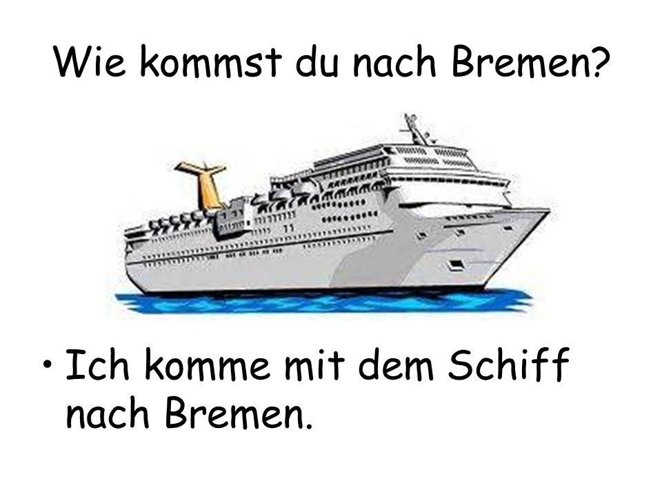 Wie kommst du nach Bremen? Ich komme mit dem Schiff nach Bremen.