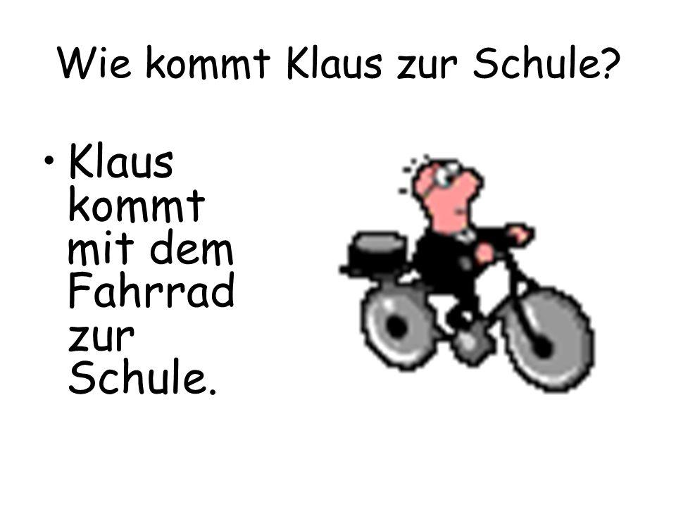 Wie kommt Klaus zur Schule? Klaus kommt mit dem Fahrrad zur Schule.