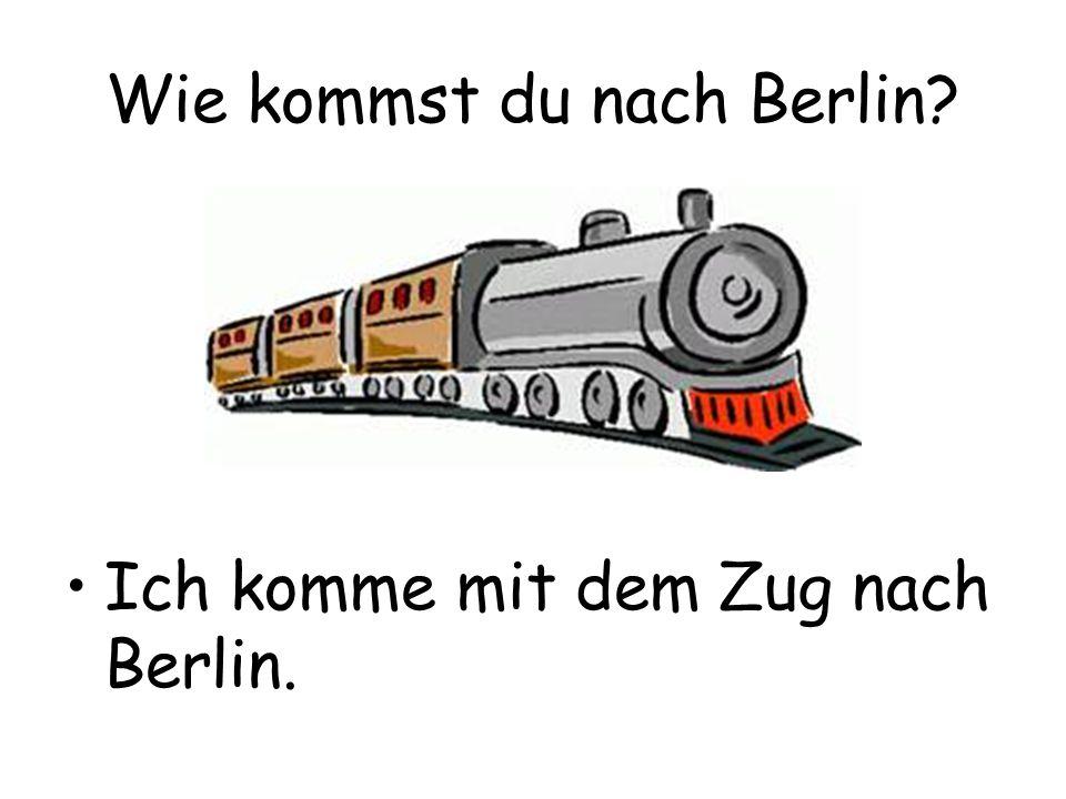 Wie kommst du nach Berlin? Ich komme mit dem Zug nach Berlin.