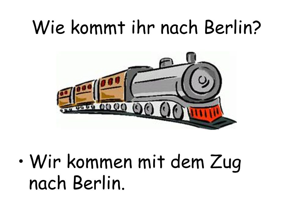 Wie kommt ihr nach Berlin? Wir kommen mit dem Zug nach Berlin.