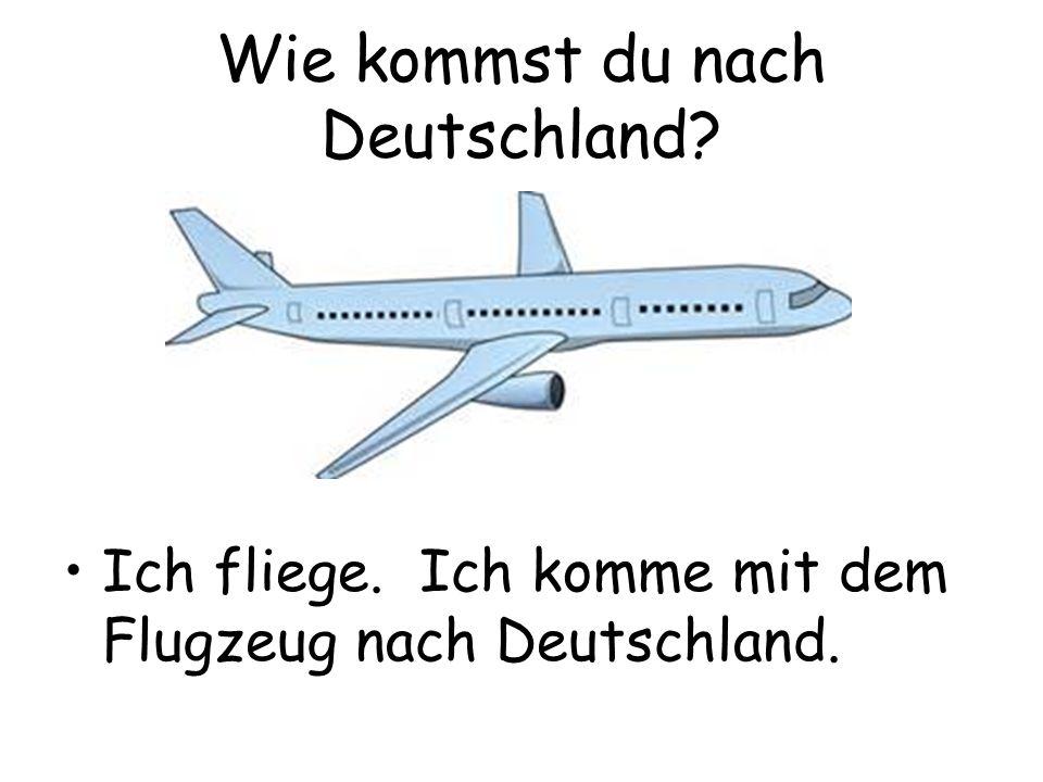 Wie kommst du nach Deutschland? Ich fliege. Ich komme mit dem Flugzeug nach Deutschland.