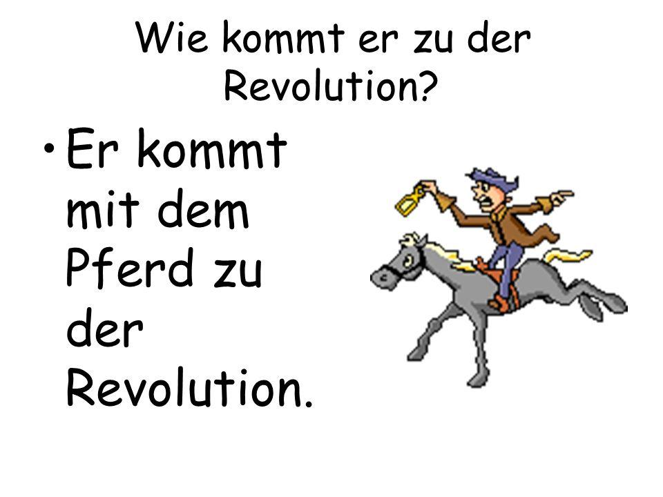 Wie kommt er zu der Revolution? Er kommt mit dem Pferd zu der Revolution.
