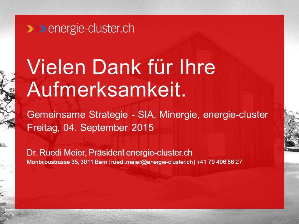 Vielen Dank für Ihre Aufmerksamkeit. Gemeinsame Strategie - SIA, Minergie, energie-cluster Freitag, 04. September 2015 Dr. Ruedi Meier, Präsident ener