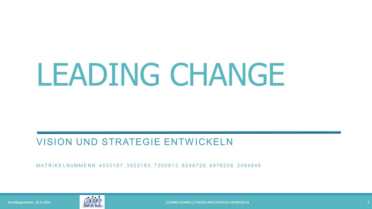 LEADING CHANGE VISION UND STRATEGIE ENTWICKELN MATRIKELNUMMERN: 4550187, 3922183, 7200613, 8248729, 6976256, 2094648 Bad Mergentheim, 18.12.2015LEADIN