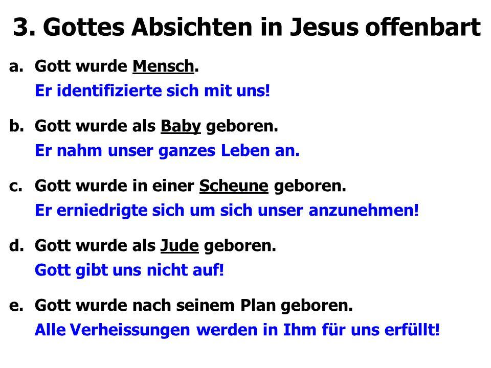 3. Gottes Absichten in Jesus offenbart a.Gott wurde Mensch. Er identifizierte sich mit uns! b.Gott wurde als Baby geboren. Er nahm unser ganzes Leben