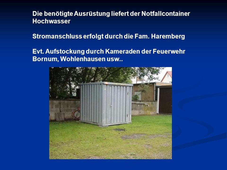 Die benötigte Ausrüstung liefert der Notfallcontainer Hochwasser Stromanschluss erfolgt durch die Fam. Haremberg Evt. Aufstockung durch Kameraden der