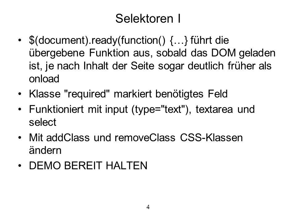 4 Selektoren I $(document).ready(function() {…} führt die übergebene Funktion aus, sobald das DOM geladen ist, je nach Inhalt der Seite sogar deutlich früher als onload Klasse required markiert benötigtes Feld Funktioniert mit input (type= text ), textarea und select Mit addClass und removeClass CSS-Klassen ändern DEMO BEREIT HALTEN