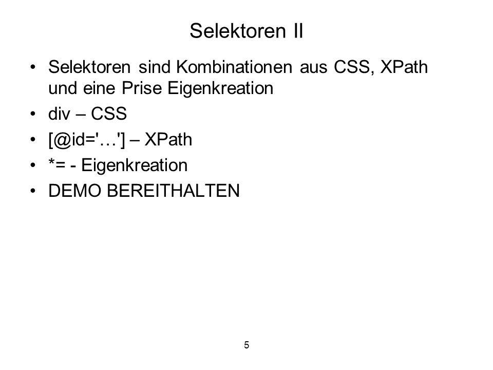 5 Selektoren II Selektoren sind Kombinationen aus CSS, XPath und eine Prise Eigenkreation div – CSS [@id= … ] – XPath *= - Eigenkreation DEMO BEREITHALTEN