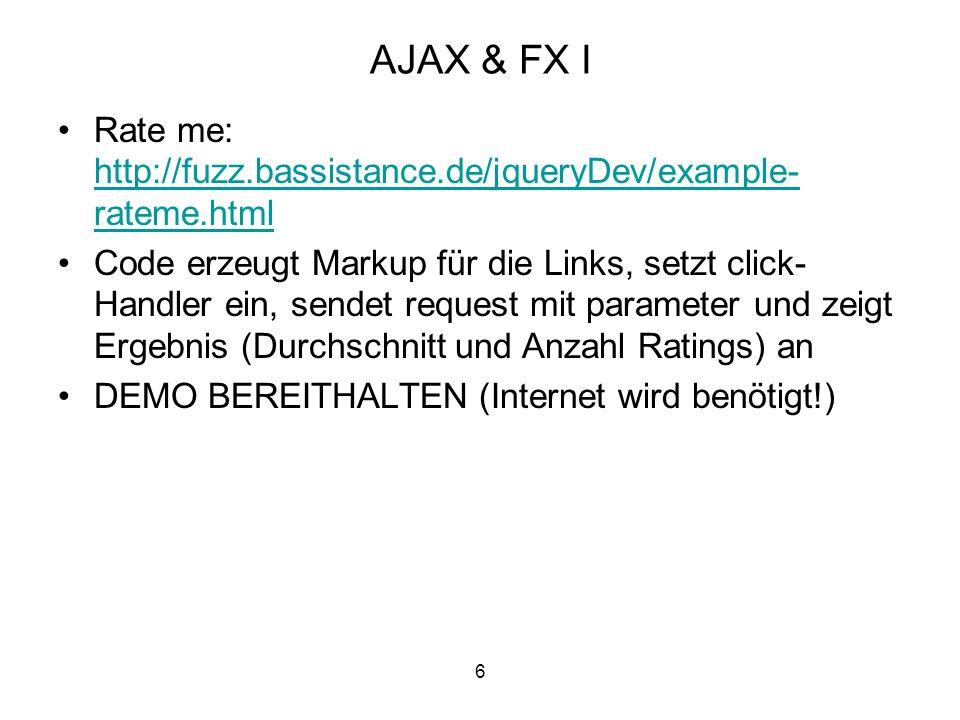 6 AJAX & FX I Rate me: http://fuzz.bassistance.de/jqueryDev/example- rateme.html http://fuzz.bassistance.de/jqueryDev/example- rateme.html Code erzeugt Markup für die Links, setzt click- Handler ein, sendet request mit parameter und zeigt Ergebnis (Durchschnitt und Anzahl Ratings) an DEMO BEREITHALTEN (Internet wird benötigt!)