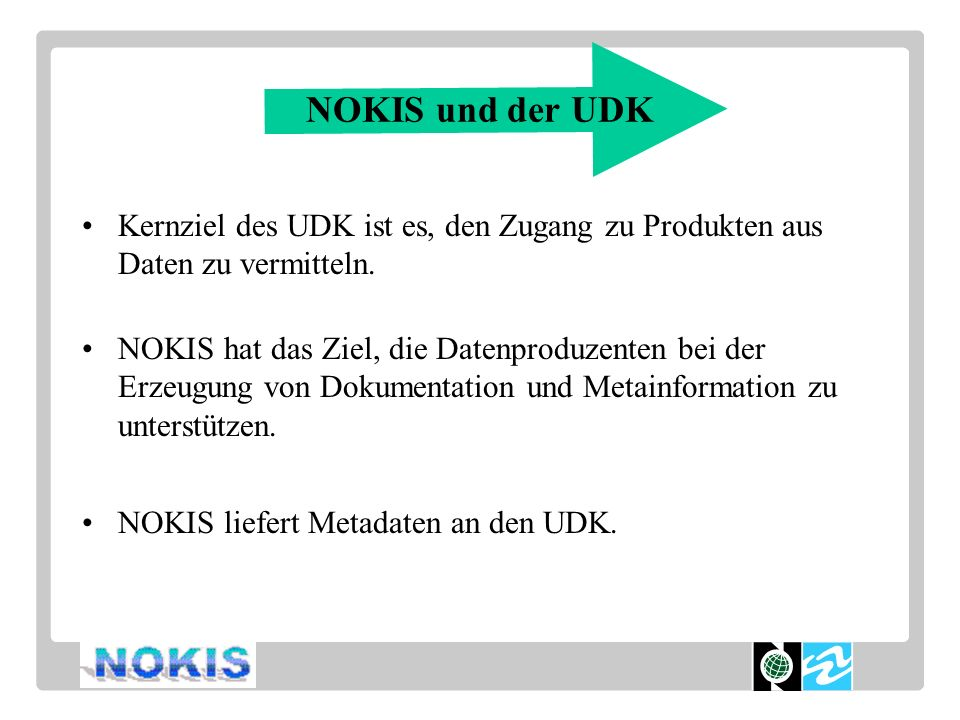 NOKIS und der UDK Kernziel des UDK ist es, den Zugang zu Produkten aus Daten zu vermitteln. NOKIS hat das Ziel, die Datenproduzenten bei der Erzeugung