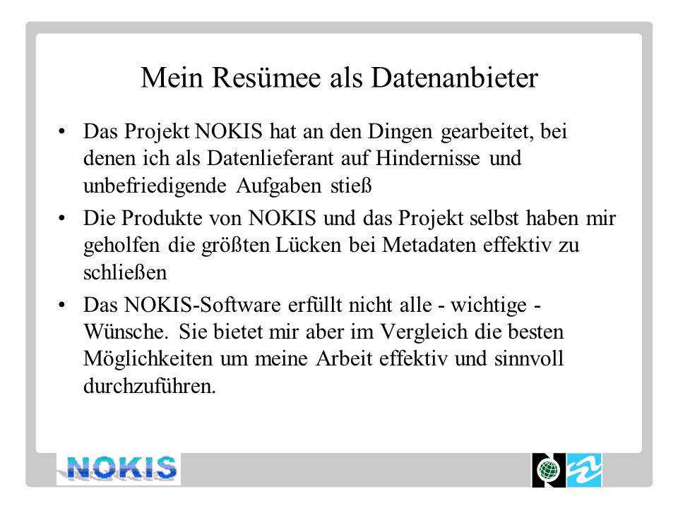Mein Resümee als Datenanbieter Das Projekt NOKIS hat an den Dingen gearbeitet, bei denen ich als Datenlieferant auf Hindernisse und unbefriedigende Aufgaben stieß Die Produkte von NOKIS und das Projekt selbst haben mir geholfen die größten Lücken bei Metadaten effektiv zu schließen Das NOKIS-Software erfüllt nicht alle - wichtige - Wünsche.