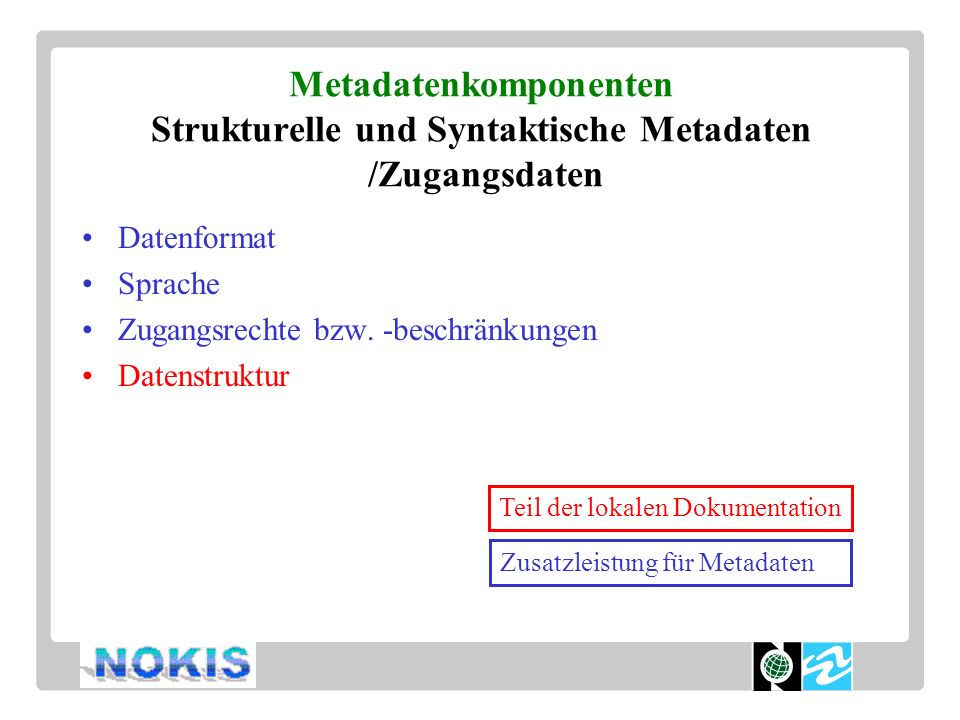 Metadatenkomponenten Semantische Metadaten / Dokumentationsdaten Datenquellen Codes / Objektkatalog Methode Genauigkeit Stand (Zeit) Systempfad Zustand (fertig ?) Wiedergaberegeln Teil der lokalen Dokumentation Zusatzleistung für Metadaten