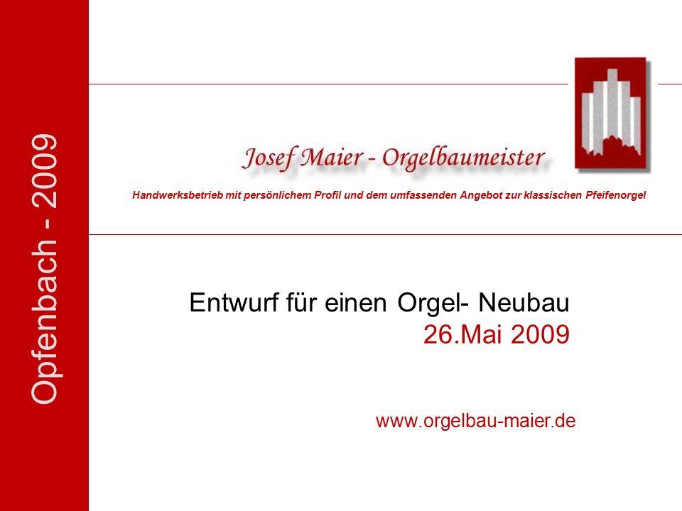Opfenbach - 2009 Entwurf für einen Orgel- Neubau 26.Mai 2009 Handwerksbetrieb mit persönlichem Profil und dem umfassenden Angebot zur klassischen Pfeifenorgel www.orgelbau-maier.de