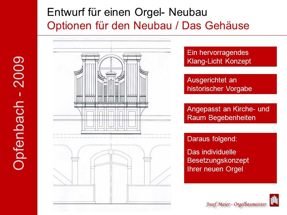 Opfenbach - 2009 Entwurf für einen Orgel- Neubau Optionen für den Neubau / Das Gehäuse Ein hervorragendes Klang-Licht Konzept Ausgerichtet an historischer Vorgabe Angepasst an Kirche- und Raum Begebenheiten Daraus folgend: Das individuelle Besetzungskonzept Ihrer neuen Orgel