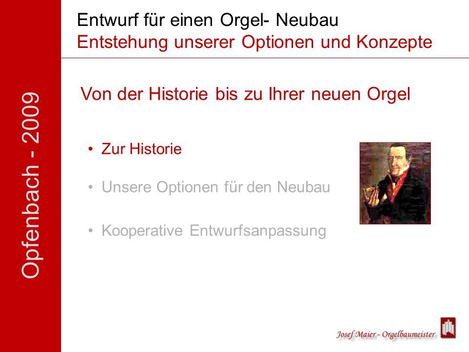 Opfenbach - 2009 Entwurf für einen Orgel- Neubau Entstehung unserer Optionen und Konzepte Von der Historie bis zu Ihrer neuen Orgel Zur Historie Unsere Optionen für den Neubau Kooperative Entwurfsanpassung