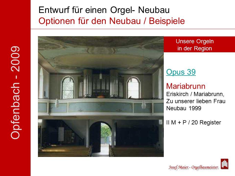 Opfenbach - 2009 Entwurf für einen Orgel- Neubau Optionen für den Neubau / Beispiele Opus 39 Mariabrunn Eriskirch / Mariabrunn, Zu unserer lieben Frau Neubau 1999 II M + P / 20 Register Unsere Orgeln in der Region
