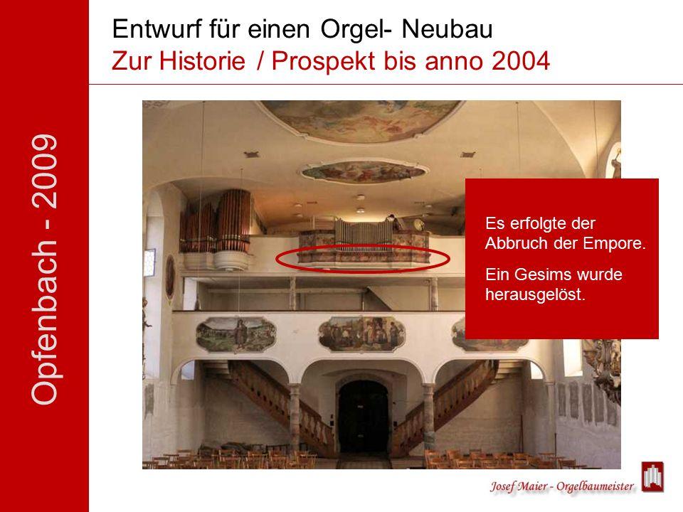 Opfenbach - 2009 Entwurf für einen Orgel- Neubau Zur Historie / Prospekt bis anno 2004 Es erfolgte der Abbruch der Empore.