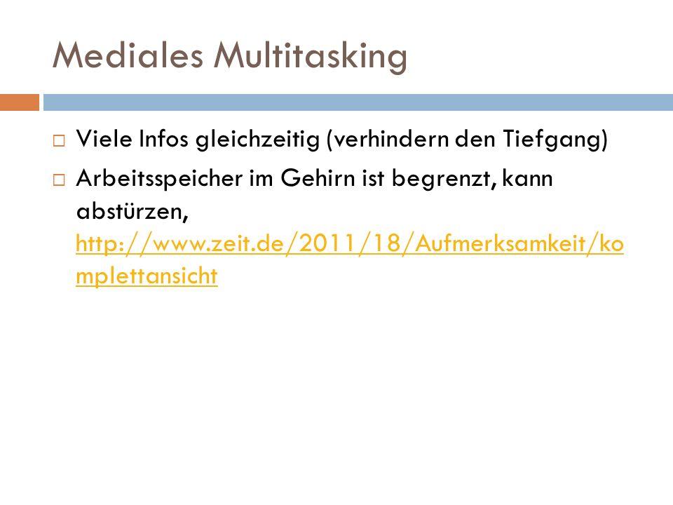 Mediales Multitasking  Viele Infos gleichzeitig (verhindern den Tiefgang)  Arbeitsspeicher im Gehirn ist begrenzt, kann abstürzen, http://www.zeit.de/2011/18/Aufmerksamkeit/ko mplettansicht http://www.zeit.de/2011/18/Aufmerksamkeit/ko mplettansicht