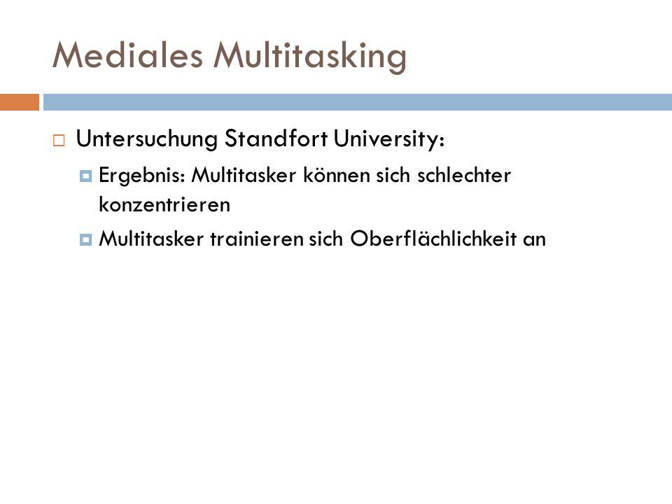 Mediales Multitasking  Untersuchung Standfort University:  Ergebnis: Multitasker können sich schlechter konzentrieren  Multitasker trainieren sich Oberflächlichkeit an