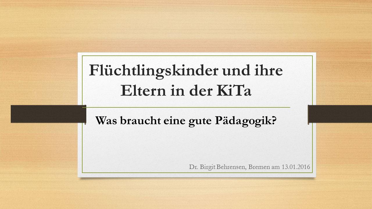 Flüchtlingskinder und ihre Eltern in der KiTa Was braucht eine gute Pädagogik? Dr. Birgit Behrensen, Bremen am 13.01.2016