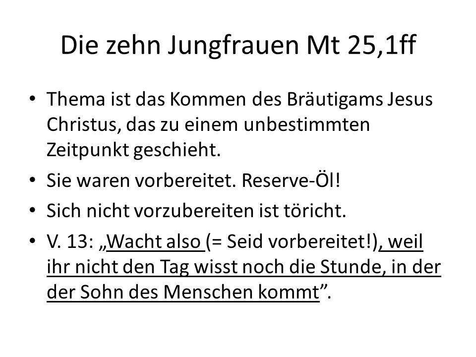 Die zehn Jungfrauen Mt 25,1ff Thema ist das Kommen des Bräutigams Jesus Christus, das zu einem unbestimmten Zeitpunkt geschieht.