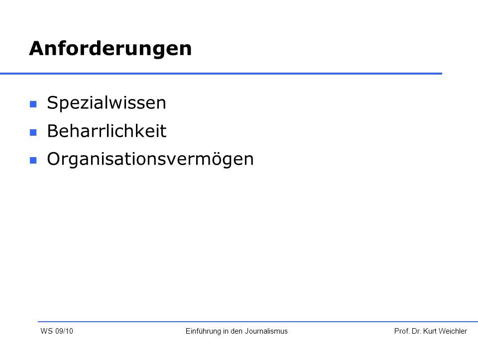 Anforderungen Spezialwissen Beharrlichkeit Organisationsvermögen Prof. Dr. Kurt WeichlerEinführung in den Journalismus WS 09/10