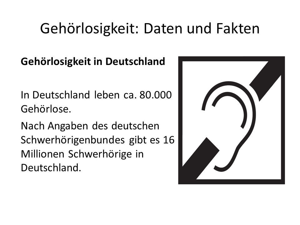 Gehörlosigkeit: Daten und Fakten Ursachen: 15 % der Gehörlosen haben ihre Gehörlosigkeit ererbt In den meisten Fällen ist sie aber dennoch erworben Vor der Geburt: zB.