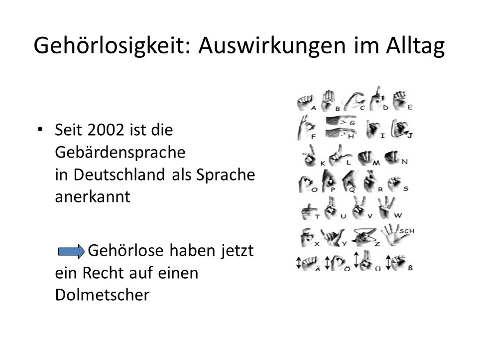 Gehörlosigkeit: Auswirkungen im Alltag Seit 2002 ist die Gebärdensprache in Deutschland als Sprache anerkannt Gehörlose haben jetzt ein Recht auf eine