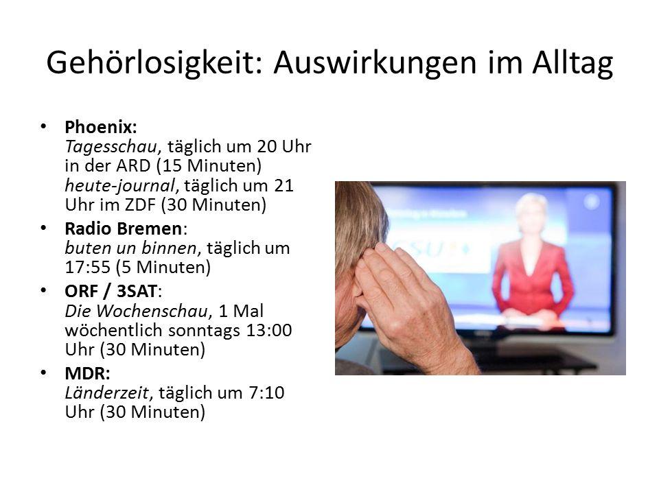 Gehörlosigkeit: Auswirkungen im Alltag Phoenix: Tagesschau, täglich um 20 Uhr in der ARD (15 Minuten) heute-journal, täglich um 21 Uhr im ZDF (30 Minuten) Radio Bremen: buten un binnen, täglich um 17:55 (5 Minuten) ORF / 3SAT: Die Wochenschau, 1 Mal wöchentlich sonntags 13:00 Uhr (30 Minuten) MDR: Länderzeit, täglich um 7:10 Uhr (30 Minuten)