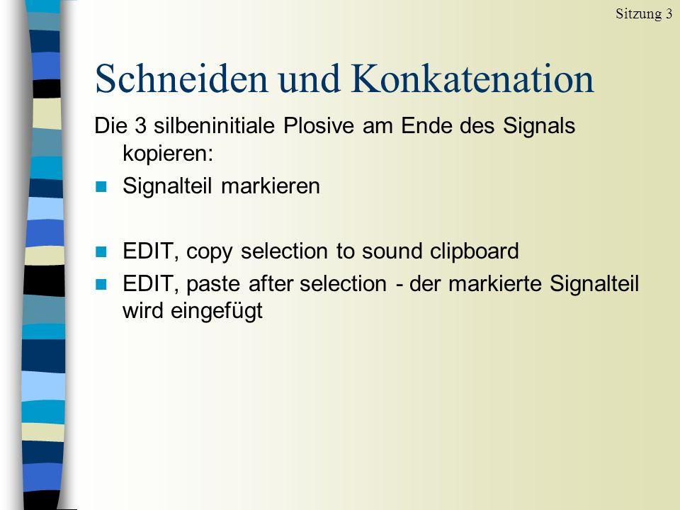 Schneiden und Konkatenation Die 3 silbeninitiale Plosive am Ende des Signals kopieren: n Signalteil markieren n EDIT, copy selection to sound clipboard n EDIT, paste after selection - der markierte Signalteil wird eingefügt Sitzung 3