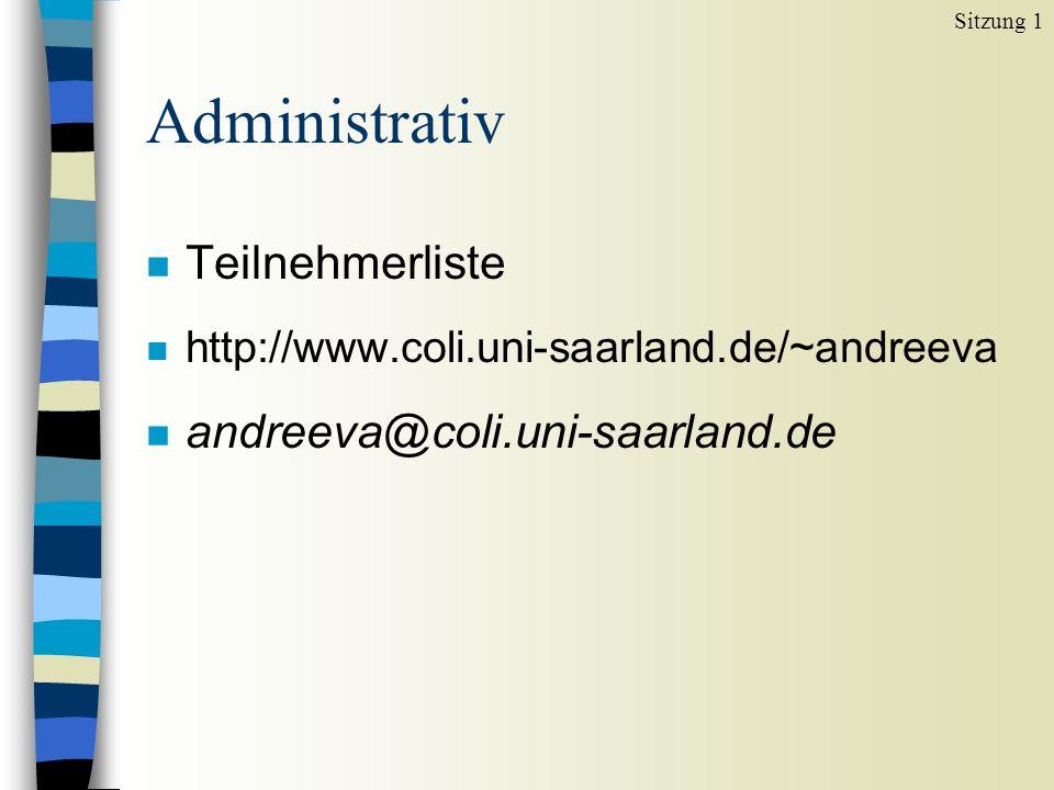 Administrativ n Teilnehmerliste n http://www.coli.uni-saarland.de/~andreeva n andreeva@coli.uni-saarland.de Sitzung 1