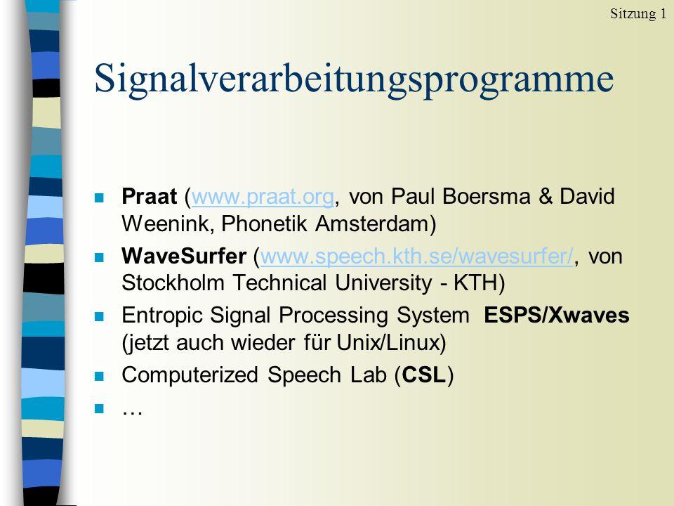 Signalverarbeitungsprogramme n Praat (www.praat.org, von Paul Boersma & David Weenink, Phonetik Amsterdam)www.praat.org n WaveSurfer (www.speech.kth.se/wavesurfer/, von Stockholm Technical University - KTH)www.speech.kth.se/wavesurfer/ n Entropic Signal Processing System ESPS/Xwaves (jetzt auch wieder für Unix/Linux) n Computerized Speech Lab (CSL) n … Sitzung 1
