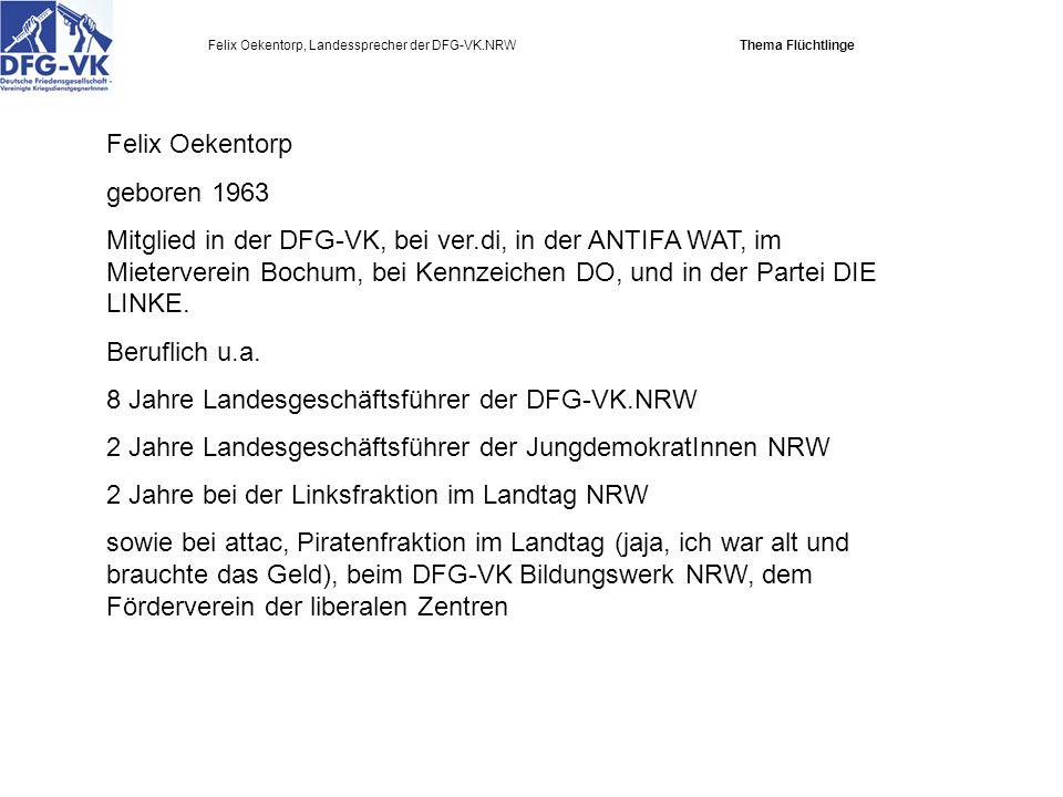Felix Oekentorp, Landessprecher der DFG-VK.NRW Thema Flüchtlinge Felix Oekentorp geboren 1963 Mitglied in der DFG-VK, bei ver.di, in der ANTIFA WAT, im Mieterverein Bochum, bei Kennzeichen DO, und in der Partei DIE LINKE.