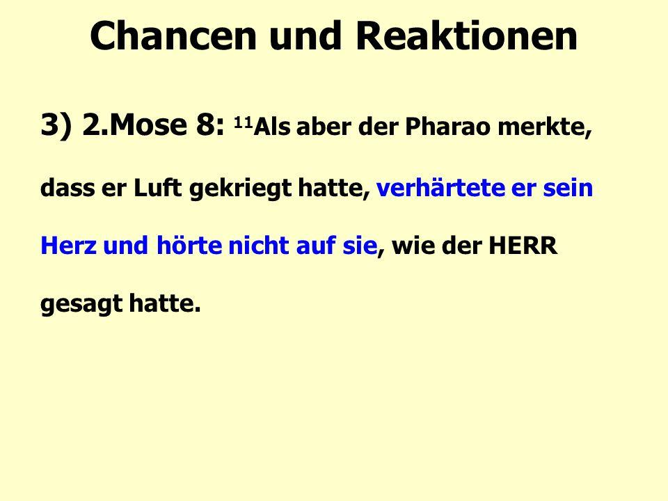 Chancen und Reaktionen 3) 2.Mose 8: 11 Als aber der Pharao merkte, dass er Luft gekriegt hatte, verhärtete er sein Herz und hörte nicht auf sie, wie der HERR gesagt hatte.