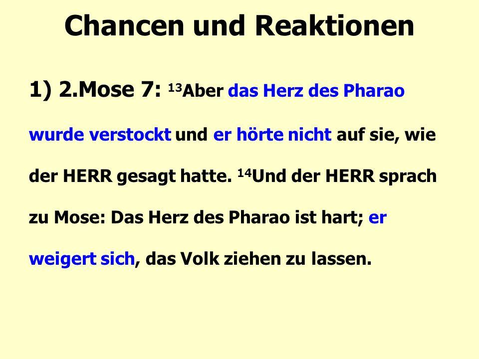 Chancen und Reaktionen 1) 2.Mose 7: 13 Aber das Herz des Pharao wurde verstockt und er hörte nicht auf sie, wie der HERR gesagt hatte.