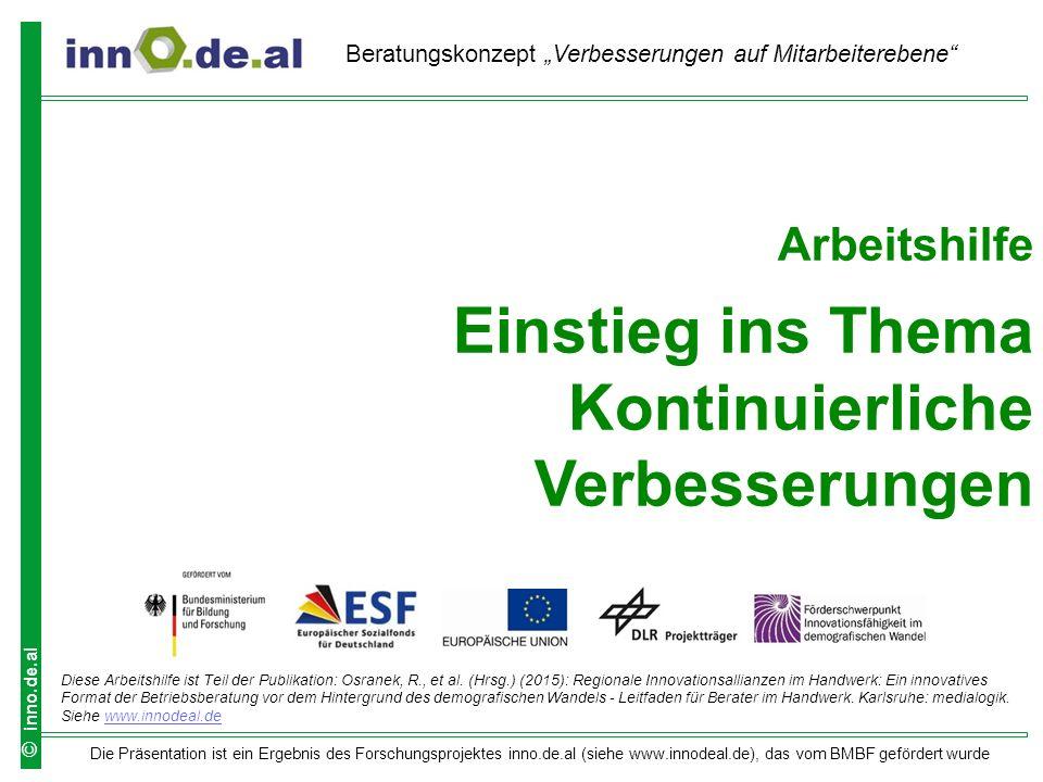 """Die Präsentation ist ein Ergebnis des Forschungsprojektes inno.de.al (siehe www.innodeal.de), das vom BMBF gefördert wurde © inno.de.al Arbeitshilfe Einstieg ins Thema Kontinuierliche Verbesserungen Beratungskonzept """"Verbesserungen auf Mitarbeiterebene Diese Arbeitshilfe ist Teil der Publikation: Osranek, R., et al."""
