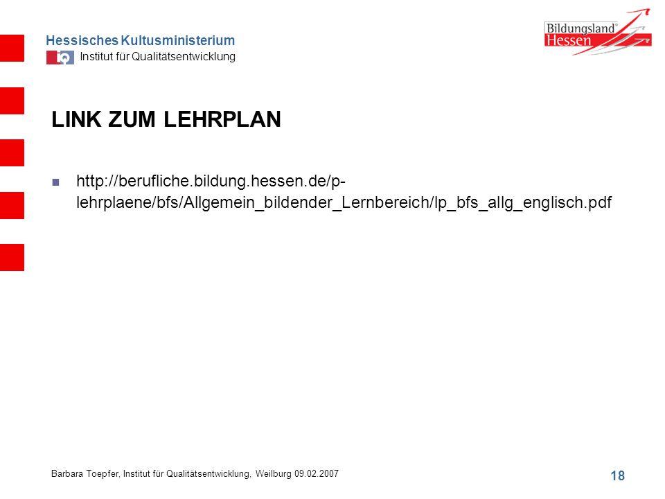 Hessisches Kultusministerium Institut für Qualitätsentwicklung 18 Barbara Toepfer, Institut für Qualitätsentwicklung, Weilburg 09.02.2007 LINK ZUM LEHRPLAN http://berufliche.bildung.hessen.de/p- lehrplaene/bfs/Allgemein_bildender_Lernbereich/lp_bfs_allg_englisch.pdf