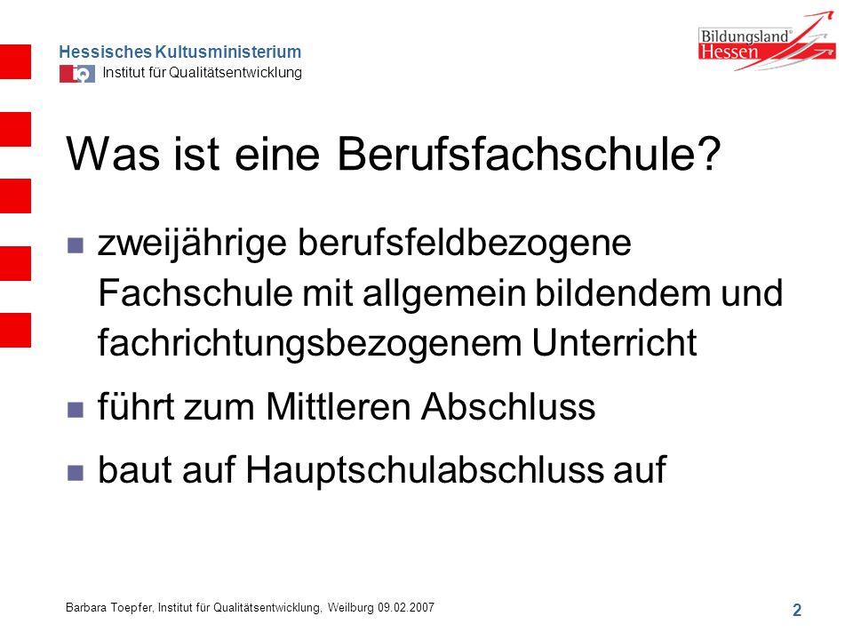 Hessisches Kultusministerium Institut für Qualitätsentwicklung 2 Barbara Toepfer, Institut für Qualitätsentwicklung, Weilburg 09.02.2007 Was ist eine Berufsfachschule.
