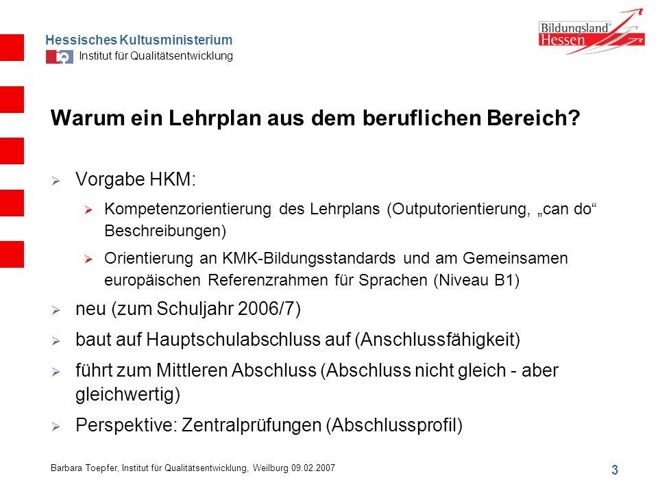 Hessisches Kultusministerium Institut für Qualitätsentwicklung 3 Barbara Toepfer, Institut für Qualitätsentwicklung, Weilburg 09.02.2007 Warum ein Lehrplan aus dem beruflichen Bereich.