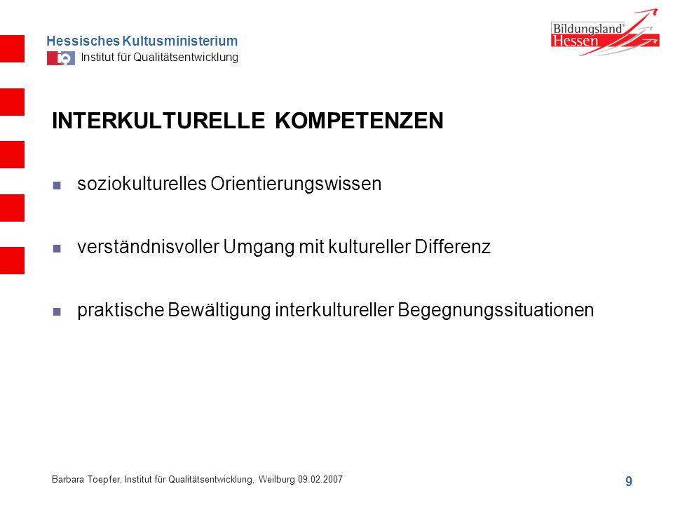 Hessisches Kultusministerium Institut für Qualitätsentwicklung 9 Barbara Toepfer, Institut für Qualitätsentwicklung, Weilburg 09.02.2007 INTERKULTURELLE KOMPETENZEN soziokulturelles Orientierungswissen verständnisvoller Umgang mit kultureller Differenz praktische Bewältigung interkultureller Begegnungssituationen