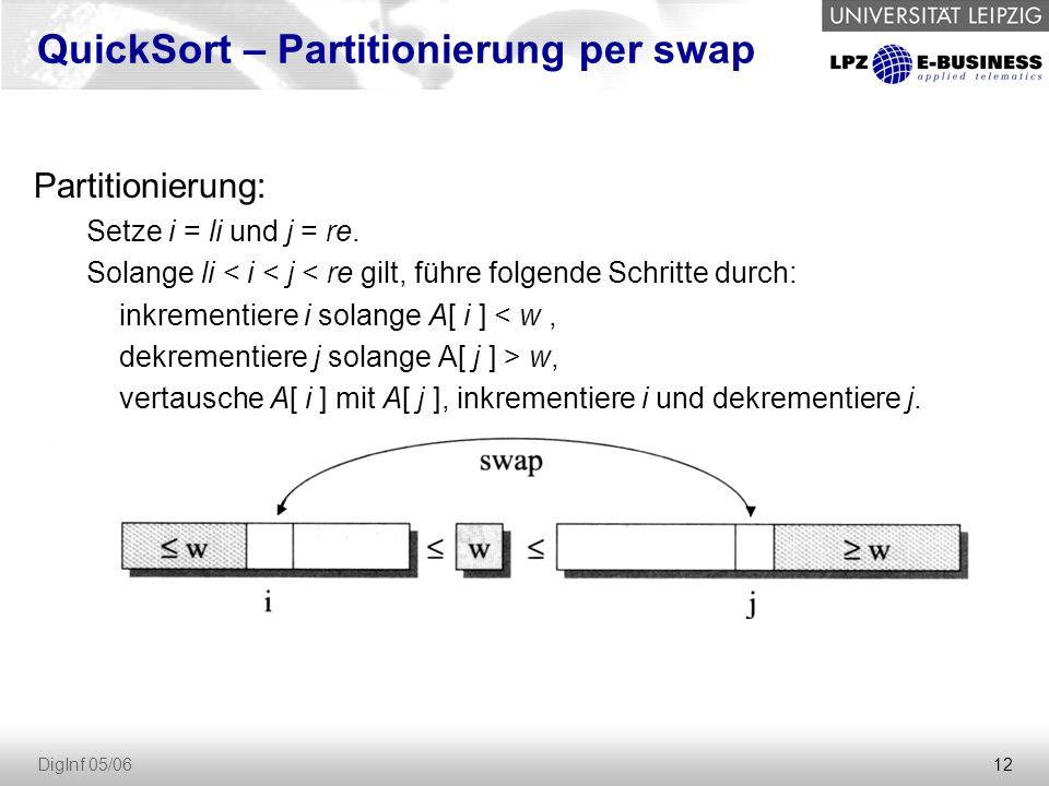 12 DigInf 05/06 Partitionierung: Setze i = li und j = re. Solange li < i < j < re gilt, führe folgende Schritte durch: inkrementiere i solange A[ i ]