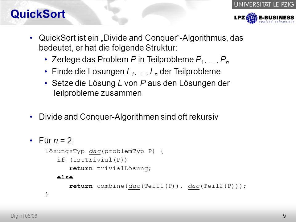 """9 DigInf 05/06 QuickSort ist ein """"Divide and Conquer""""-Algorithmus, das bedeutet, er hat die folgende Struktur: Zerlege das Problem P in Teilprobleme P"""