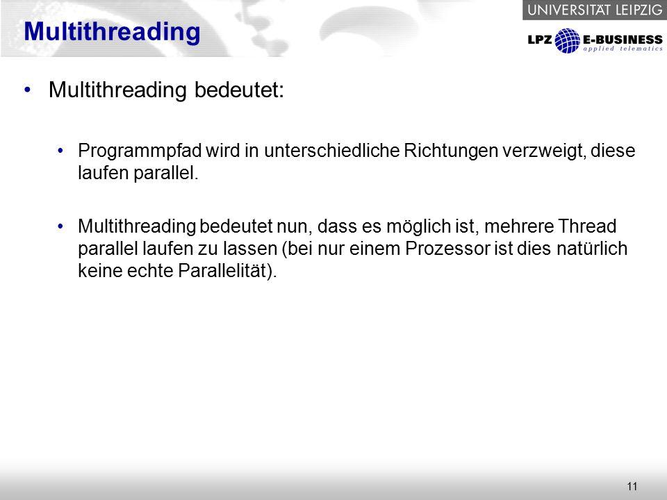 11 Multithreading Multithreading bedeutet: Programmpfad wird in unterschiedliche Richtungen verzweigt, diese laufen parallel.