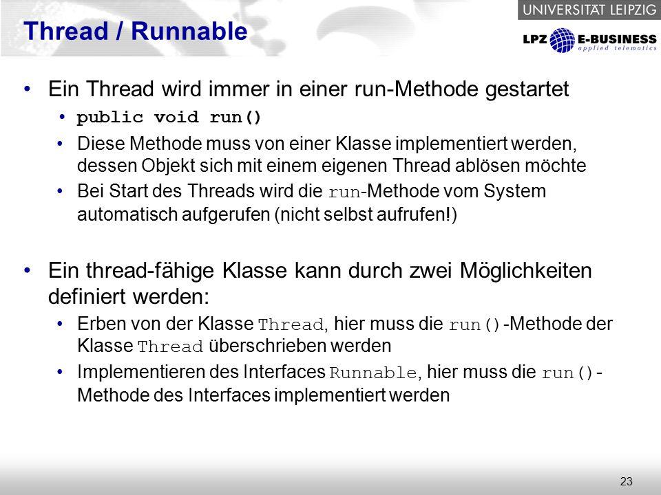23 Thread / Runnable Ein Thread wird immer in einer run-Methode gestartet public void run() Diese Methode muss von einer Klasse implementiert werden, dessen Objekt sich mit einem eigenen Thread ablösen möchte Bei Start des Threads wird die run -Methode vom System automatisch aufgerufen (nicht selbst aufrufen!) Ein thread-fähige Klasse kann durch zwei Möglichkeiten definiert werden: Erben von der Klasse Thread, hier muss die run() -Methode der Klasse Thread überschrieben werden Implementieren des Interfaces Runnable, hier muss die run() - Methode des Interfaces implementiert werden