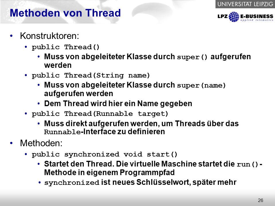 26 Methoden von Thread Konstruktoren: public Thread() Muss von abgeleiteter Klasse durch super() aufgerufen werden public Thread(String name) Muss von abgeleiteter Klasse durch super(name) aufgerufen werden Dem Thread wird hier ein Name gegeben public Thread(Runnable target) Muss direkt aufgerufen werden, um Threads über das Runnable -Interface zu definieren Methoden: public synchronized void start() Startet den Thread.