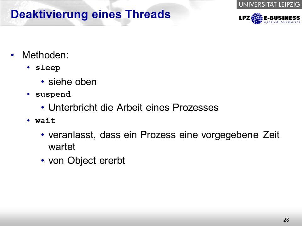 28 Deaktivierung eines Threads Methoden: sleep siehe oben suspend Unterbricht die Arbeit eines Prozesses wait veranlasst, dass ein Prozess eine vorgegebene Zeit wartet von Object ererbt