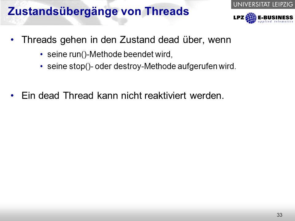 33 Threads gehen in den Zustand dead über, wenn seine run()-Methode beendet wird, seine stop()- oder destroy-Methode aufgerufen wird.