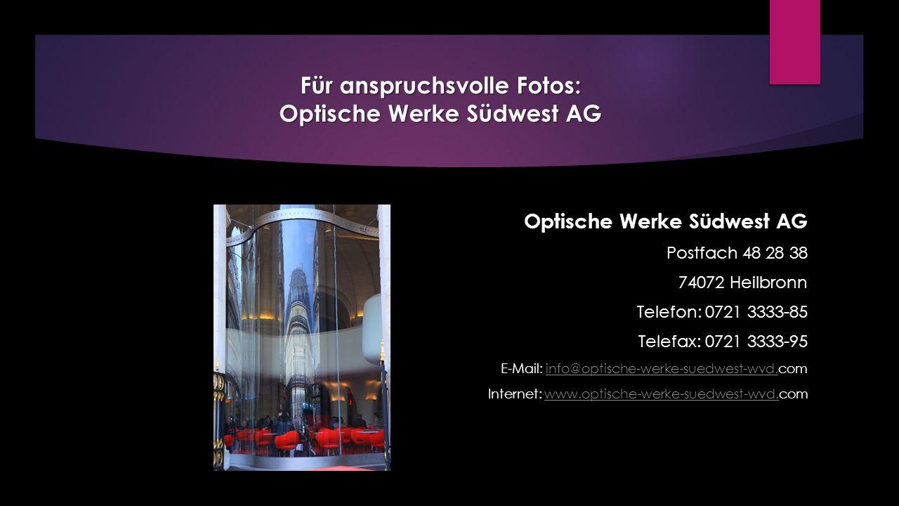 Für anspruchsvolle Fotos: Optische Werke Südwest AG Optische Werke Südwest AG Postfach 48 28 38 74072 Heilbronn Telefon: 0721 3333-85 Telefax: 0721 3333-95 E-Mail: info@optische-werke-suedwest-wvd.cominfo@optische-werke-suedwest-wvd.