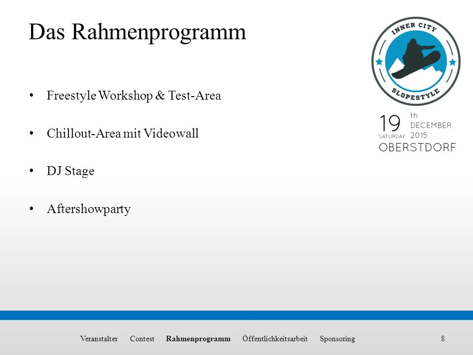 8 Das Rahmenprogramm Freestyle Workshop & Test-Area Chillout-Area mit Videowall DJ Stage Aftershowparty Veranstalter Contest Rahmenprogramm Öffentlichkeitsarbeit Sponsoring