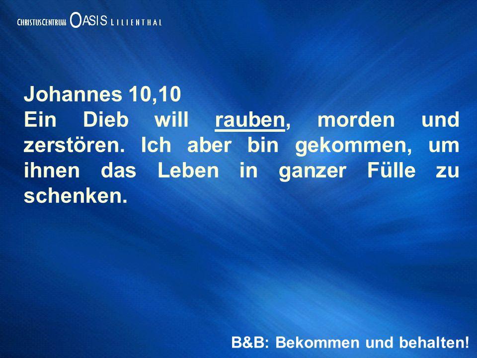 B&B: Bekommen und behalten. Johannes 10,10 Ein Dieb will rauben, morden und zerstören.